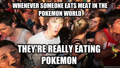 whenever someone eats meat in the pokemon world they're really eating pokemon  - whenever someone eats meat in the pokemon world they're really eating pokemon   Sudden Clarity Clarence