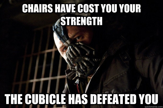Chairs have cost you your strength the cubicle has defeated you - Chairs have cost you your strength the cubicle has defeated you  Angry Bane