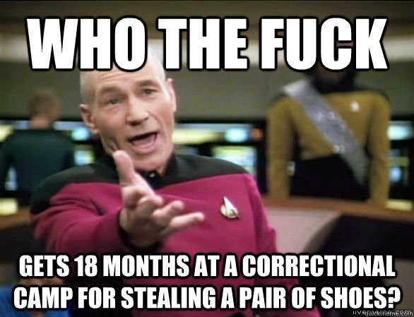 Who The fuck gets 18 months at a correctional camp for stealing a pair of shoes? - Who The fuck gets 18 months at a correctional camp for stealing a pair of shoes?  Annoyed Picard HD