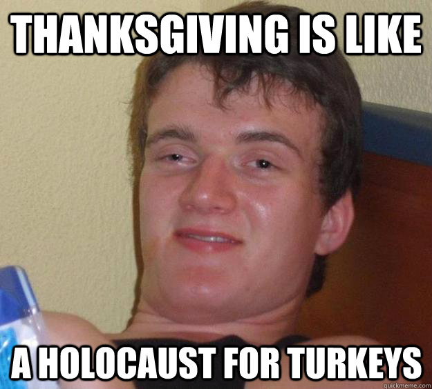 Thanksgiving is like A holocaust for turkeys - Thanksgiving is like A holocaust for turkeys  10 Guy