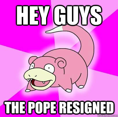 Hey Guys The pope resigned  - Hey Guys The pope resigned   Slowpoke