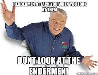 if endermen attack you when you look at them dont look at the endermen!