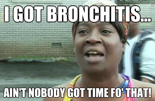 I got bronchitis... Ain't nobody got time fo' that!  Sweet Brown
