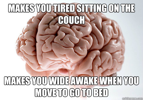 MAKES YOU TIRED SITTING ON THE COUCH MAKES YOU WIDE AWAKE WHEN YOU MOVE TO GO TO BED - MAKES YOU TIRED SITTING ON THE COUCH MAKES YOU WIDE AWAKE WHEN YOU MOVE TO GO TO BED  Scumbag Brain
