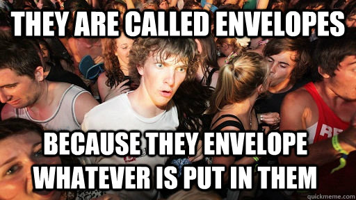 They are called Envelopes because they envelope whatever is put in them - They are called Envelopes because they envelope whatever is put in them  Sudden Clarity Clarence