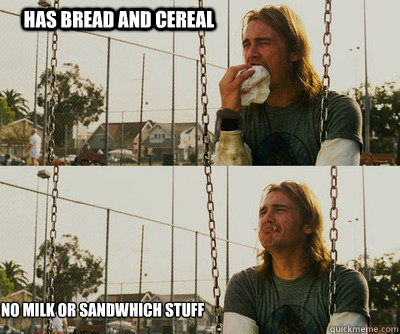 Has bread and cereal no milk or sandwhich stuff - Has bread and cereal no milk or sandwhich stuff  First World Stoner Problems