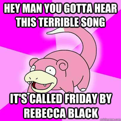 Hey man you gotta hear this terrible song It's called Friday by Rebecca Black - Hey man you gotta hear this terrible song It's called Friday by Rebecca Black  Slowpoke