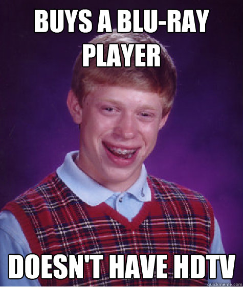 buys a blu-ray player doesn't have hdtv  Bad Luck Brian