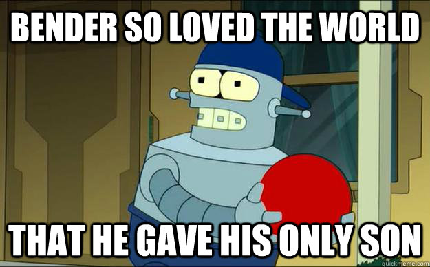 Bender so loved the world That he gave his only son - Bender so loved the world That he gave his only son  Benders Son