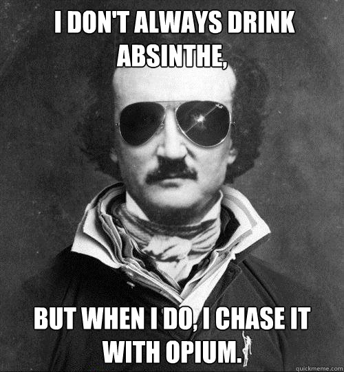 I don't always drink absinthe, but when I do, i chase it with opium.