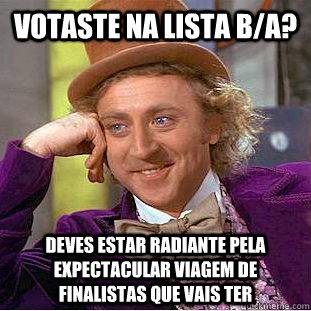 Votaste na lista b/a? deves estar radiante pela expectacular viagem de finalistas que vais ter  Condescending Wonka
