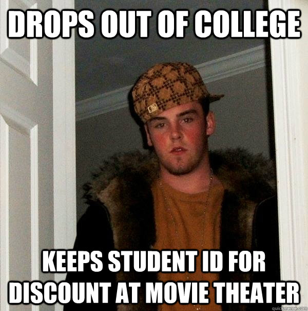 drops out of college keeps student id for discount at movie theater - drops out of college keeps student id for discount at movie theater  Scumbag Steve