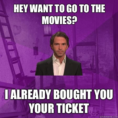 Hey want to go to the movies? I already bought you your ticket   Creepy Date Guy