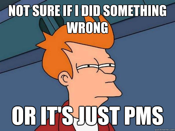 not sure if i did something wrong or it's just pms - not sure if i did something wrong or it's just pms  Futurama Fry