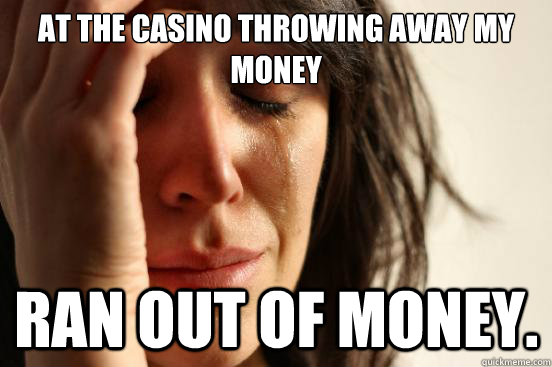 At the casino throwing away my money ran out of money. - At the casino throwing away my money ran out of money.  First World Problems