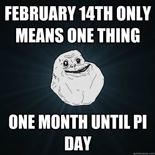 February 14th only means one thing One month until pi day - February 14th only means one thing One month until pi day  Forever Alone