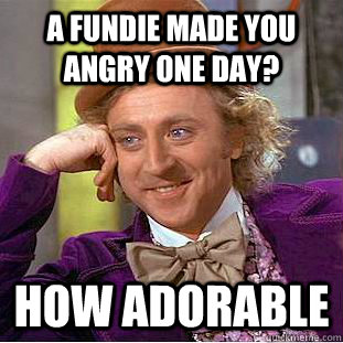 a fundie made you angry one day? how adorable - a fundie made you angry one day? how adorable  Creepy Wonka