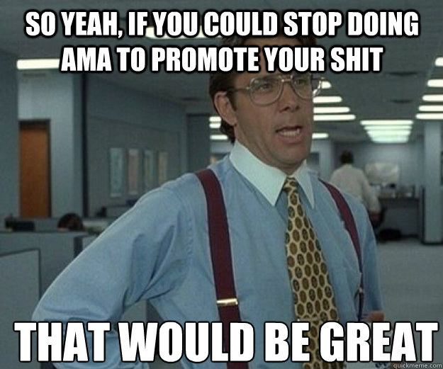 So yeah, if you could stop doing AMA to promote your shit THAT WOULD BE GREAT - So yeah, if you could stop doing AMA to promote your shit THAT WOULD BE GREAT  that would be great