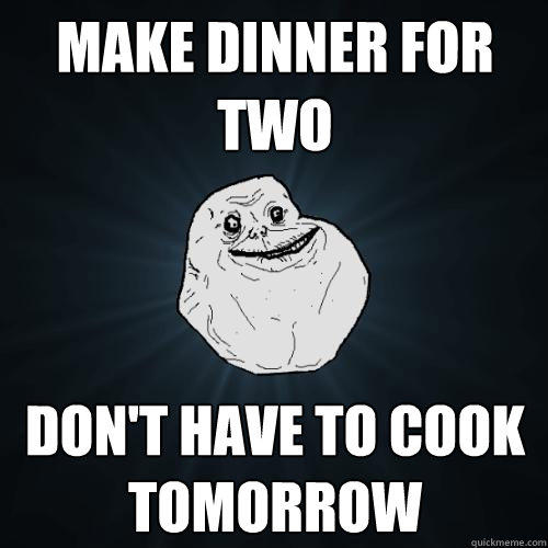 Make dinner for two don't have to cook tomorrow  - Make dinner for two don't have to cook tomorrow   Forever Alone