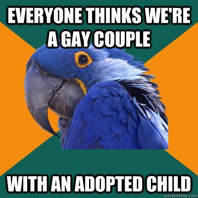 Everyone thinks we're a gay couple with an adopted child - Everyone thinks we're a gay couple with an adopted child  Paranoid Parrot