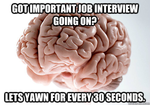 Got important job interview going on? Lets Yawn for every 30 seconds. - Got important job interview going on? Lets Yawn for every 30 seconds.  Scumbag Brain