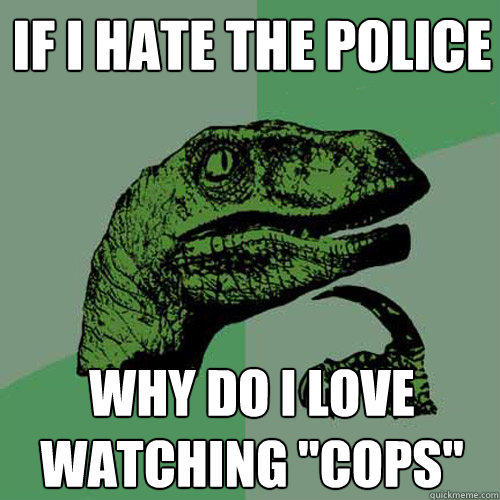 If i hate the police why do i love watching