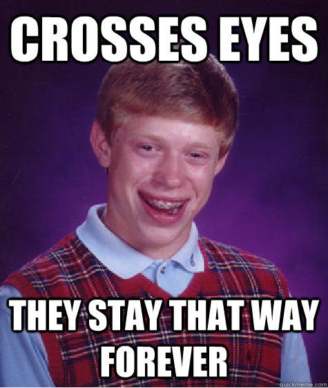 crosses eyes they stay that way forever - crosses eyes they stay that way forever  Bad Luck Brian