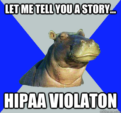 Let me tell you a story... HIPAA VIOLATON  Skeptical Hippo