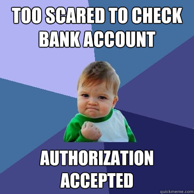 too scared to check bank account authorization accepted - too scared to check bank account authorization accepted  Success Kid