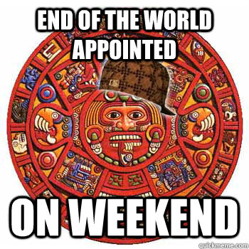 End of the world appointed on weekend - End of the world appointed on weekend  Scumbag Mayans