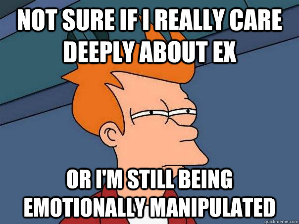 Not sure if I really care deeply about ex or I'm still being emotionally manipulated - Not sure if I really care deeply about ex or I'm still being emotionally manipulated  Futurama Fry