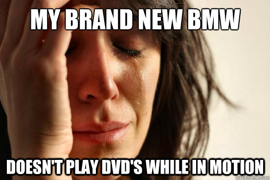 My brand new Bmw Doesn't play dvd's while in motion - My brand new Bmw Doesn't play dvd's while in motion  First World Problems