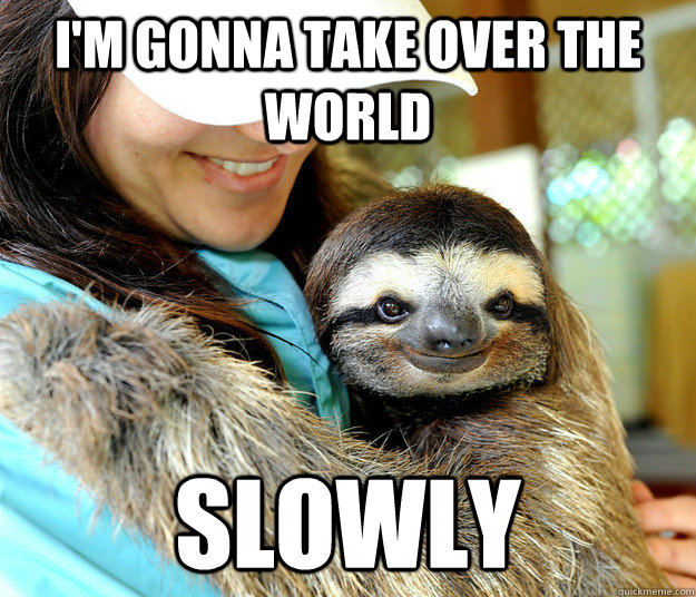 I'm gonna take over the world slowly - I'm gonna take over the world slowly  Plotting sloth