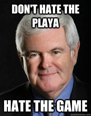 Don't hate the playa Hate the game - Don't hate the playa Hate the game  Meet Newt from Newt.org