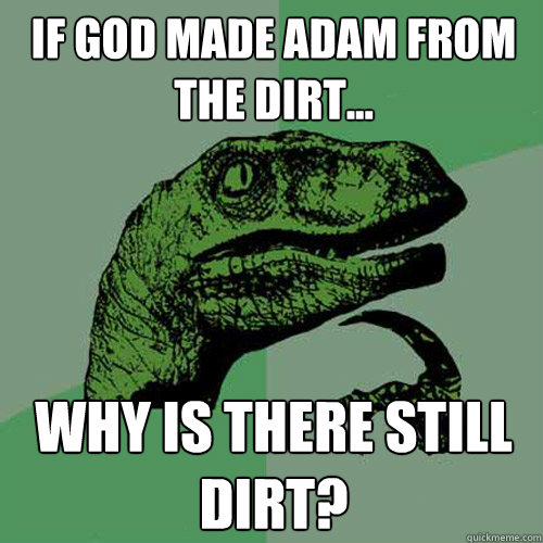 If God made Adam from the dirt... Why is there still dirt? - If God made Adam from the dirt... Why is there still dirt?  Philosoraptor