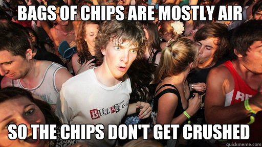 Bags of chips are mostly air  So the chips don't get crushed - Bags of chips are mostly air  So the chips don't get crushed  Sudden Clarity Clarence