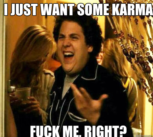 I just want some karma FUCK ME, RIGHT? - I just want some karma FUCK ME, RIGHT?  Seth from Superbad