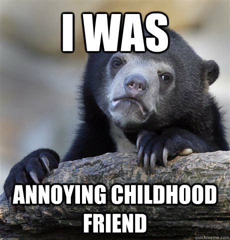 i was annoying childhood friend - i was annoying childhood friend  Confession Bear