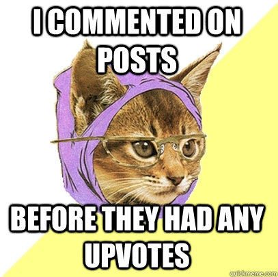 I commented on posts before they had any upvotes - I commented on posts before they had any upvotes  Hipster Kitty