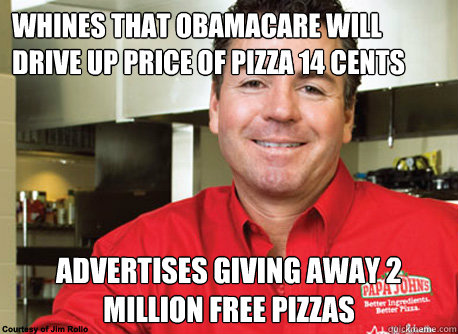 Whines that Obamacare will drive up price of pizza 14 cents Advertises giving away 2 million free pizzas - Whines that Obamacare will drive up price of pizza 14 cents Advertises giving away 2 million free pizzas  Scumbag John Schnatter
