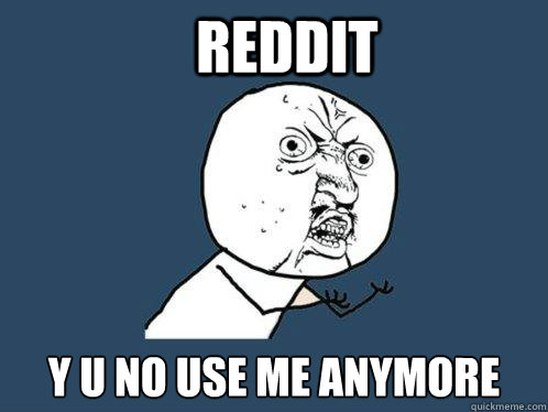 Reddit y u no use me anymore - Reddit y u no use me anymore  Y U No