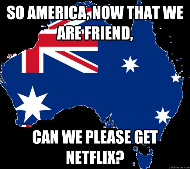 So America, now that we are friend,  can we please get netflix?