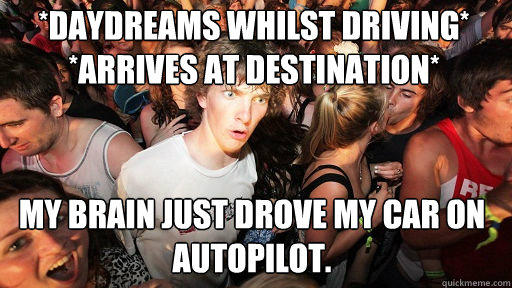*daydreams whilst driving* *arrives at destination*  My brain just drove my car on autopilot. - *daydreams whilst driving* *arrives at destination*  My brain just drove my car on autopilot.  Sudden Clarity Clarence