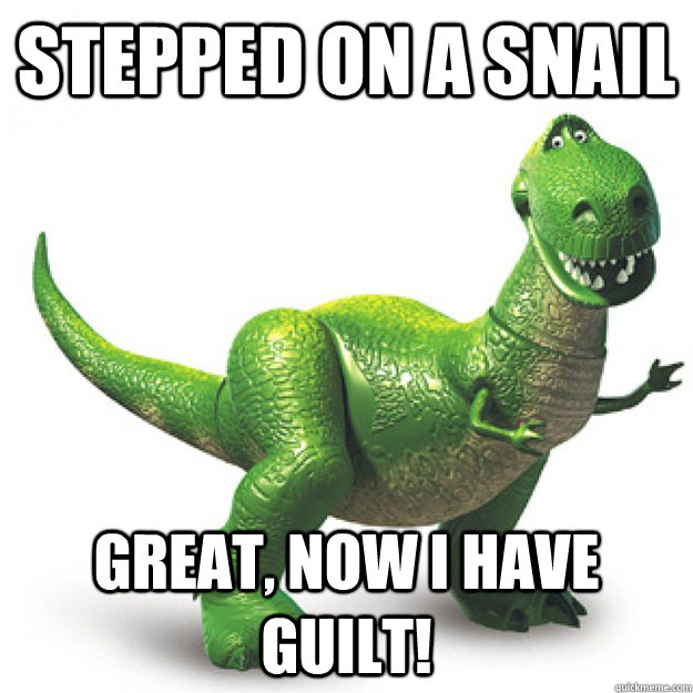 Stepped On A Snail Great, Now I have Guilt!