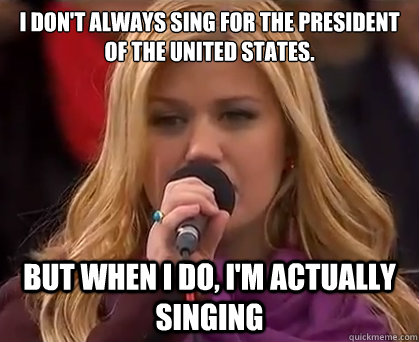 I don't always sing for the President of the United States. But when I do, I'm actually singing - I don't always sing for the President of the United States. But when I do, I'm actually singing  interesting kelly