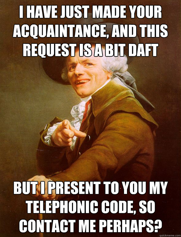 I have just made your acquaintance, and this request is a bit daft  but I present to you my telephonic code, so contact me perhaps?  - I have just made your acquaintance, and this request is a bit daft  but I present to you my telephonic code, so contact me perhaps?   Joseph Ducreux