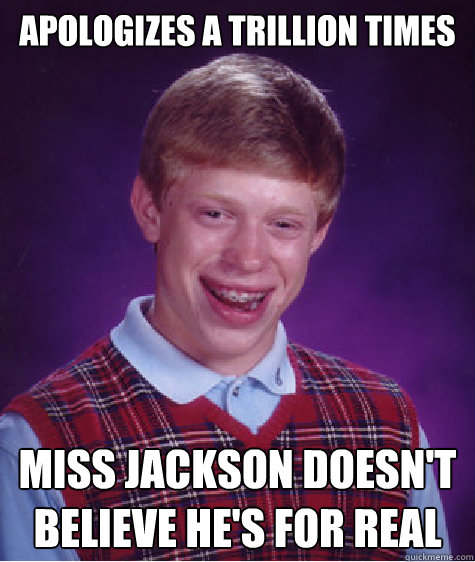 Apologizes a trillion times Miss Jackson doesn't believe he's for real  - Apologizes a trillion times Miss Jackson doesn't believe he's for real   Bad Luck Brian