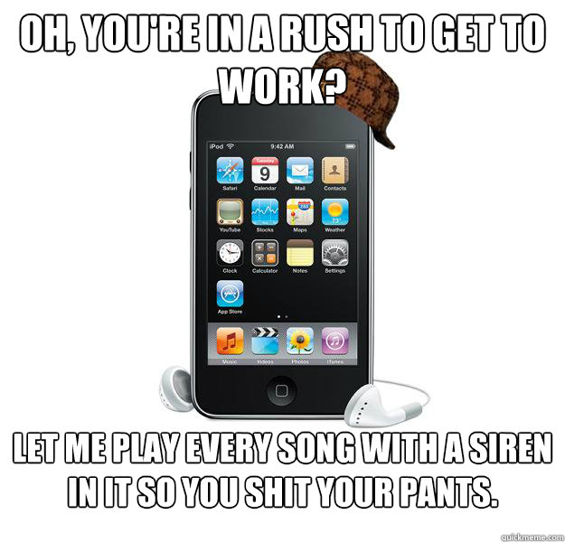 Oh, you're in a rush to get to work? Let me play every song with a siren in it so you shit your pants.   - Oh, you're in a rush to get to work? Let me play every song with a siren in it so you shit your pants.    Scumbag iPod