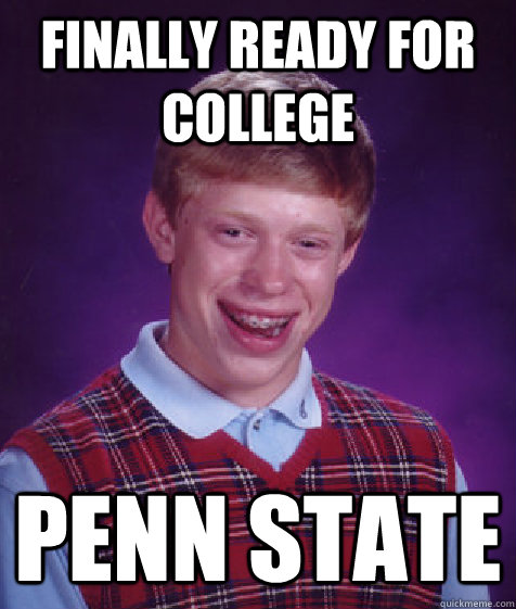 Finally ready for college  Penn State - Finally ready for college  Penn State  Bad Luck Brian