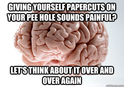 giving yourself papercuts on your pee hole sounds painful? let's think about it over and over again - giving yourself papercuts on your pee hole sounds painful? let's think about it over and over again  Scumbag Brain